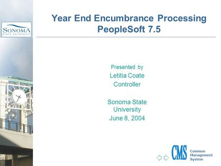Jump to first page Common Management System Presented by Letitia Coate Controller Sonoma State University June 8, 2004 Year End Encumbrance Processing.