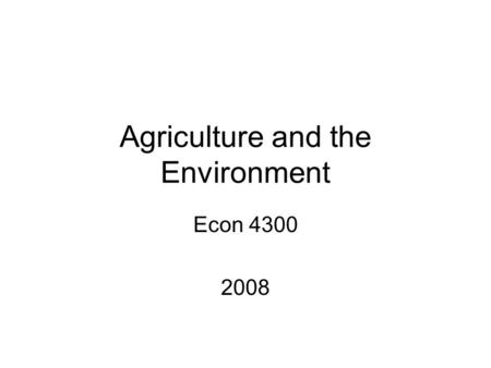 Agriculture and the Environment Econ 4300 2008. Agriculture and Environment Is dependent on the environment –Climate –Precipitation –Heat units Can impact.