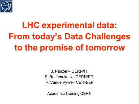LHC experimental data: From today's Data Challenges to the promise of tomorrow B. Panzer – CERN/IT, F. Rademakers – CERN/EP, P. Vande Vyvre - CERN/EP Academic.