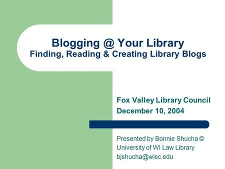 Your Library Finding, Reading & Creating Library Blogs Fox Valley Library Council December 10, 2004 Presented by Bonnie Shucha © University.