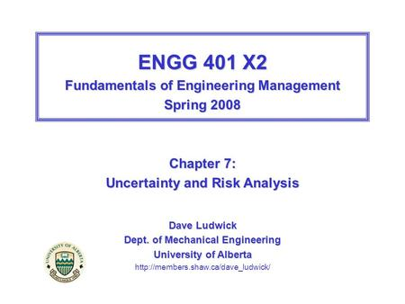 ENGG 401 X2 Fundamentals of Engineering Management Spring 2008 Chapter 7: Uncertainty and Risk Analysis Dave Ludwick Dept. of Mechanical Engineering University.
