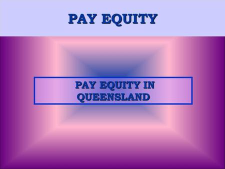 PAY EQUITY PAY EQUITY IN QUEENSLAND PAY EQUITY IN QUEENSLAND.