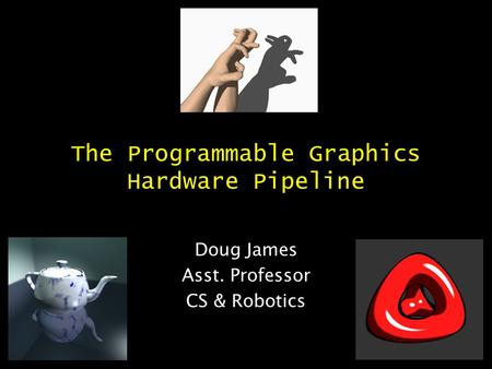 The Programmable Graphics Hardware Pipeline Doug James Asst. Professor CS & Robotics.