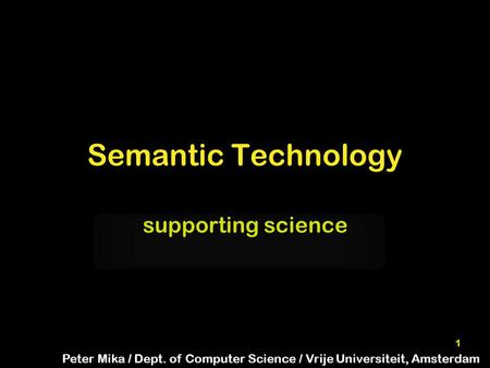1 Semantic Technology supporting science Peter Mika / Dept. of Computer Science / Vrije Universiteit, Amsterdam.
