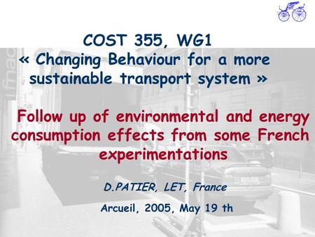 COST 355, WG1 « Changing Behaviour for a more sustainable transport system » Arcueil, 2005, May 19 th D.PATIER, LET, France Follow up of environmental.
