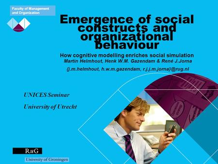Faculty of Management and Organization Emergence of social constructs and organizational behaviour How cognitive modelling enriches social simulation Martin.