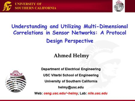 UNIVERSITY OF SOUTHERN CALIFORNIA Understanding and Utilizing Multi-Dimensional Correlations in Sensor Networks: A Protocol Design Perspective Ahmed Helmy.