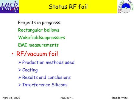April 15, 2002 NIKHEF-1 Hans de Vries Status RF foil Projects in progress: Rectangular bellows Wakefieldsuppressors EMI measurements RF/vacuum foil  Production.