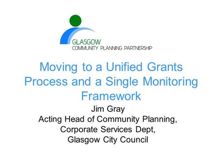 Moving to a Unified Grants Process and a Single Monitoring Framework Jim Gray Acting Head of Community Planning, Corporate Services Dept, Glasgow City.