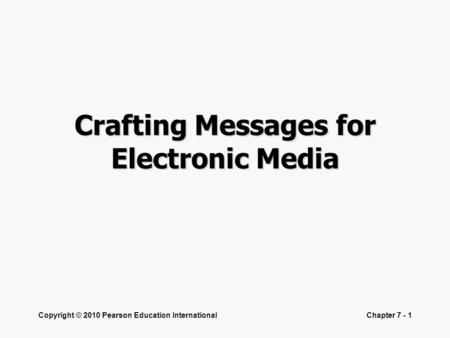 Copyright © 2010 Pearson Education InternationalChapter 7 - 1 Crafting Messages for Electronic Media.