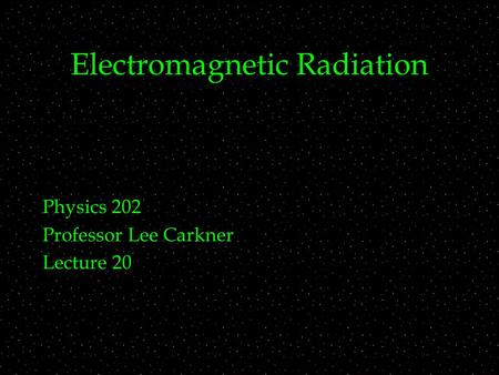 Electromagnetic Radiation Physics 202 Professor Lee Carkner Lecture 20.