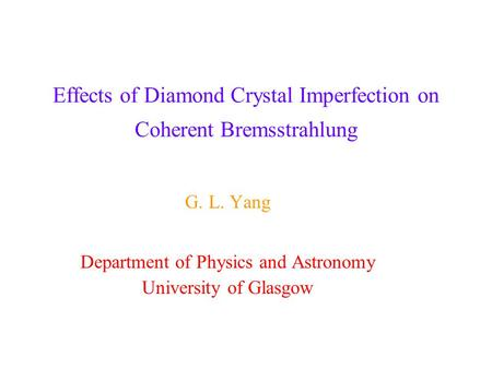 Effects of Diamond Crystal Imperfection on Coherent Bremsstrahlung G. L. Yang Department of Physics and Astronomy University of Glasgow.
