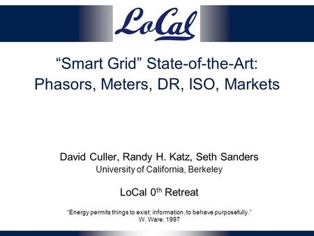 """Smart Grid"" State-of-the-Art: Phasors, Meters, DR, ISO, Markets David Culler, Randy H. Katz, Seth Sanders University of California, Berkeley LoCal 0 th."
