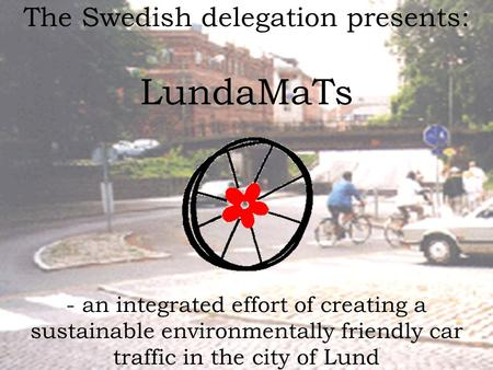 The Swedish delegation presents: LundaMaTs - an integrated effort of creating a sustainable environmentally friendly car traffic in the city of Lund.