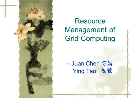 Resource Management of Grid Computing -- Juan Chen 陈娟 Ying Tao 陶莺.