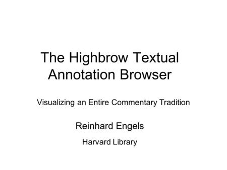 The Highbrow Textual Annotation Browser Visualizing an Entire Commentary Tradition Reinhard Engels Harvard Library.