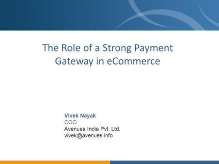 The Role of a Strong Payment Gateway in eCommerce Vivek Nayak COO Avenues India Pvt. Ltd.