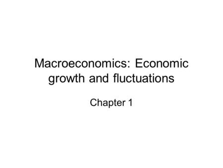 Macroeconomics: Economic growth and fluctuations Chapter 1.