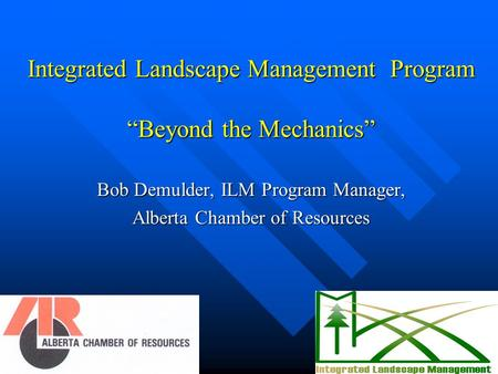 "Integrated Landscape Management Program ""Beyond the Mechanics"" Bob Demulder, ILM Program Manager, Alberta Chamber of Resources."