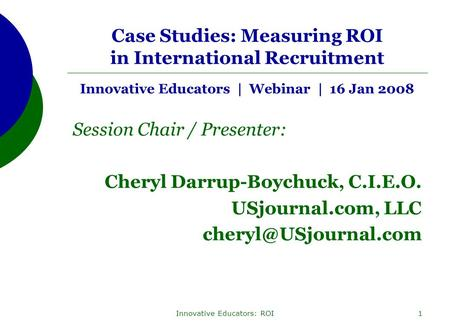 Innovative Educators: ROI1 Case Studies: Measuring ROI in International Recruitment Innovative Educators | Webinar | 16 Jan 2008 Session Chair / Presenter: