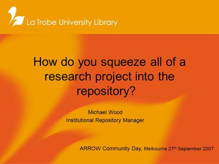 How do you squeeze all of a research project into the repository? Michael Wood Institutional Repository Manager ARROW Community Day, Melbourne 27 th September.