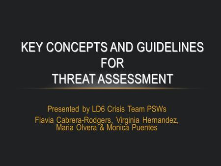 Presented by LD6 Crisis Team PSWs Flavia Cabrera-Rodgers, Virginia Hernandez, Maria Olvera & Monica Puentes KEY CONCEPTS AND GUIDELINES FOR THREAT ASSESSMENT.