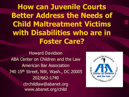 How can Juvenile Courts Better Address the Needs of Child Maltreatment Victims with Disabilities who are in Foster Care? Howard Davidson ABA Center on.