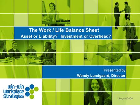 The Work / Life Balance Sheet Asset or Liability? Investment or Overhead? Presented by Wendy Lundgaard, Director August 2006.