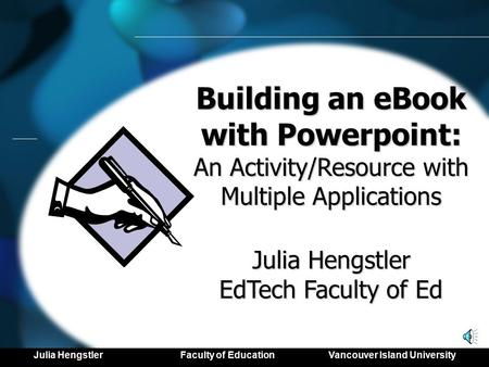 Building an eBook with Powerpoint: An Activity/Resource with Multiple Applications Julia Hengstler EdTech Faculty of Ed Julia Hengstler Faculty of Education.