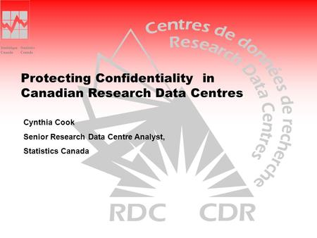 Statistics Canada Statistique Canada Protecting Confidentiality in Canadian Research Data Centres Cynthia Cook Senior Research Data Centre Analyst, Statistics.