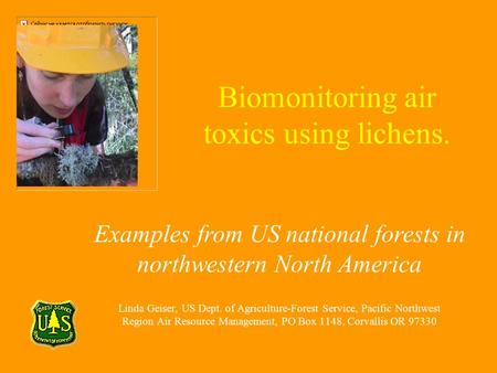 Biomonitoring air toxics using lichens. Linda Geiser, US Dept. of Agriculture-Forest Service, Pacific Northwest Region Air Resource Management, PO Box.