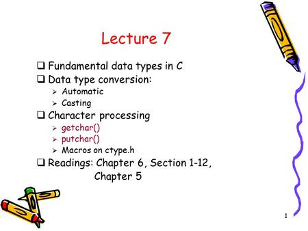 1 Lecture 7  Fundamental data types in C  Data type conversion:  Automatic  Casting  Character processing  getchar()  putchar()  Macros on ctype.h.