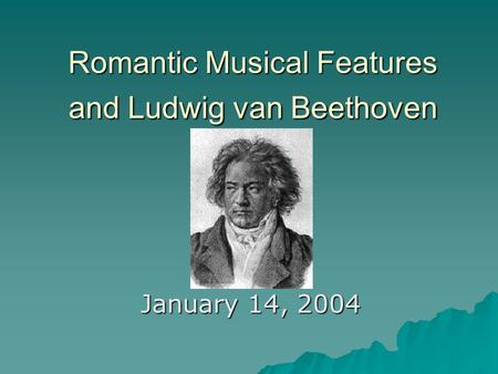 Romantic Musical Features and Ludwig van Beethoven January 14, 2004.