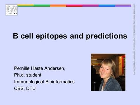 CENTER FOR BIOLOGICAL SEQUENCE ANALYSISTECHNICAL UNIVERSITY OF DENMARK DTU B cell epitopes and predictions Pernille Haste Andersen, Ph.d. student Immunological.