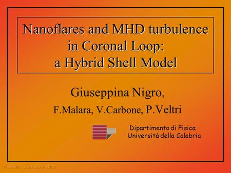 Nanoflares and MHD turbulence in Coronal Loop: a Hybrid Shell Model Giuseppina Nigro, F.Malara, V.Carbone, P.Veltri Dipartimento di Fisica Università della.