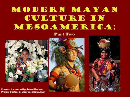 Modern Mayan Culture in Mesoamerica: Part Two Presentation created by Robert Martinez Primary Content Source: Geography Alive!