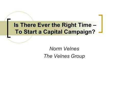 Is There Ever the Right Time – To Start a Capital Campaign? Norm Velnes The Velnes Group.