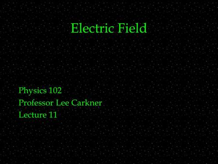 Electric Field Physics 102 Professor Lee Carkner Lecture 11.