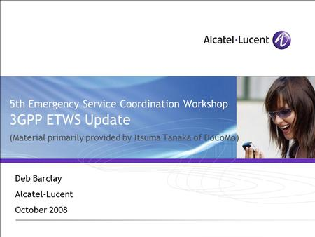 5th Emergency Service Coordination Workshop 3GPP ETWS Update (Material primarily provided by Itsuma Tanaka of DoCoMo) Deb Barclay Alcatel-Lucent October.