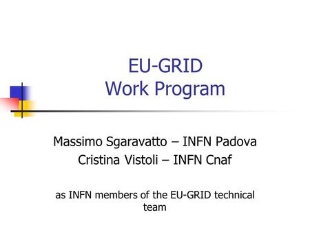 EU-GRID Work Program Massimo Sgaravatto – INFN Padova Cristina Vistoli – INFN Cnaf as INFN members of the EU-GRID technical team.