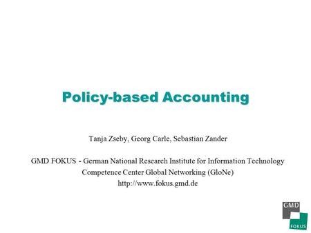 Policy-based Accounting Tanja Zseby, Georg Carle, Sebastian Zander GMD FOKUS - German National Research Institute for Information Technology Competence.