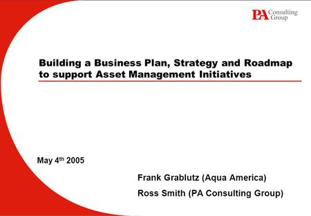 Building a Business Plan, Strategy and Roadmap to support Asset Management Initiatives Frank Grablutz (Aqua America) Ross Smith (PA Consulting Group) May.