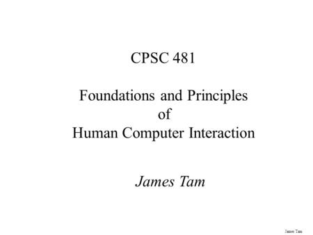 James Tam CPSC 481 Foundations and Principles of Human Computer Interaction James Tam.