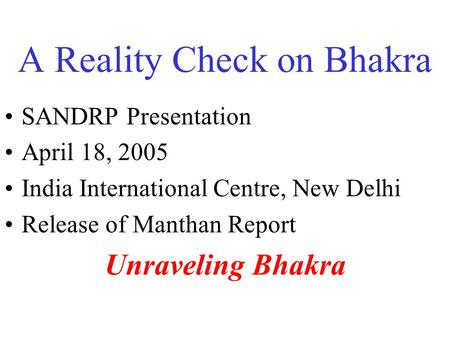 A Reality Check on Bhakra SANDRP Presentation April 18, 2005 India International Centre, New Delhi Release of Manthan Report Unraveling Bhakra.