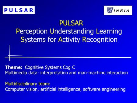 PULSAR Perception Understanding Learning Systems for Activity Recognition Theme: Cognitive Systems Cog C Multimedia data: interpretation and man-machine.