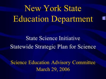 New York State Education Department State Science Initiative Statewide Strategic Plan for Science Science Education Advisory Committee March 29, 2006.