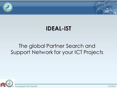 04.09.07Fondazzjoni Temi Zammit IDEAL-IST The global Partner Search and Support Network for your ICT Projects.