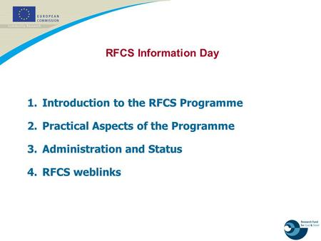 1. Introduction to the RFCS Programme 2. Practical Aspects of the Programme 3. Administration and Status 4. RFCS weblinks RFCS Information Day.