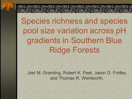 Species richness and species pool size variation across pH gradients in Southern Blue Ridge Forests Joel M. Gramling, Robert K. Peet, Jason D. Fridley,