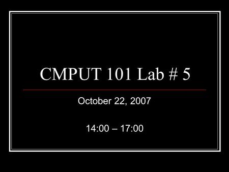 CMPUT 101 Lab # 5 October 22, 2007 14:00 – 17:00.